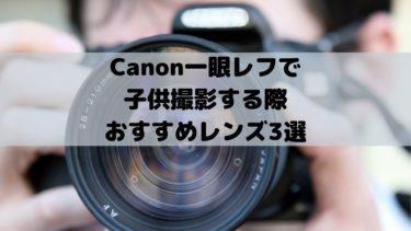 Canon一眼レフで子供撮影する際おすすめレンズ3選!