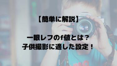 【簡単に解説】一眼レフのf値とは?子供撮影に適した設定!