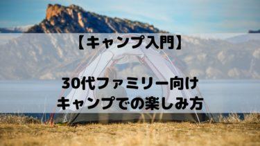 【キャンプ入門】30代ファミリー向けキャンプでの楽しみ方