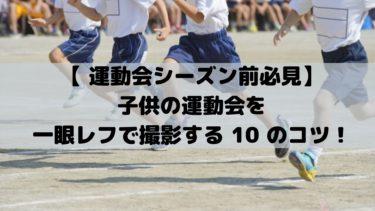 【 運動会シーズン前必見 】子供の運動会を一眼レフで撮影する 10 のコツ!
