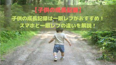 子供の成長記録は一眼レフがおすすめ!スマホと一眼レフの違いを解説!